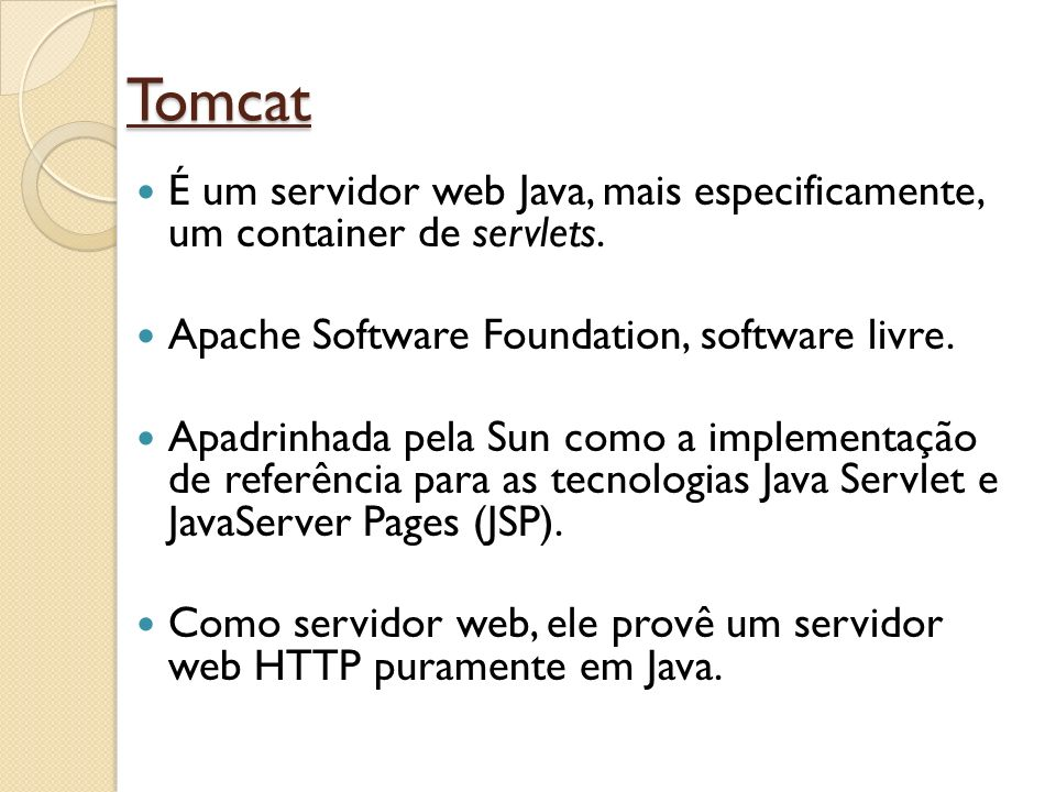 Tomcat É um servidor web Java, mais especificamente, um container de servlets. Apache Software Foundation, software livre.