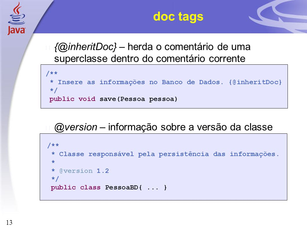 doc tags {@inheritDoc} – herda o comentário de uma superclasse dentro do comentário corrente. @version – informação sobre a versão da classe.