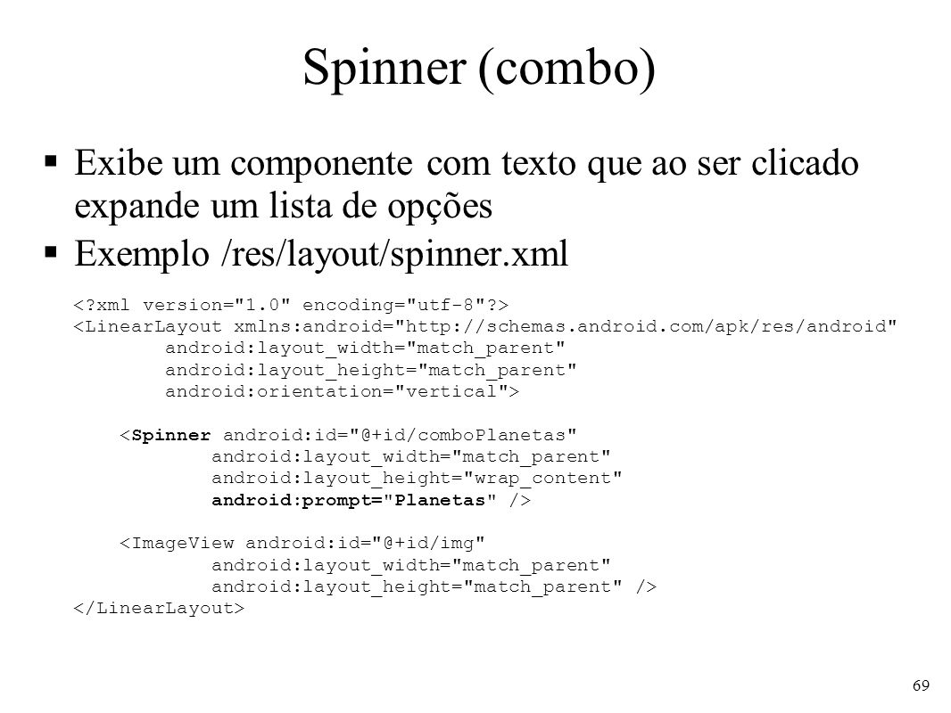Spinner (combo) Exibe um componente com texto que ao ser clicado expande um lista de opções. Exemplo /res/layout/spinner.xml.