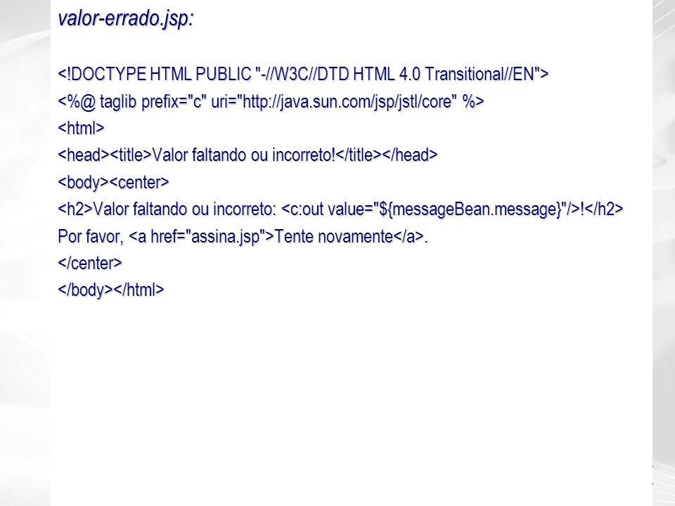 valor-errado.jsp: <!DOCTYPE HTML PUBLIC -//W3C//DTD HTML 4.0 Transitional//EN > <%@ taglib prefix= c uri= http://java.sun.com/jsp/jstl/core %>