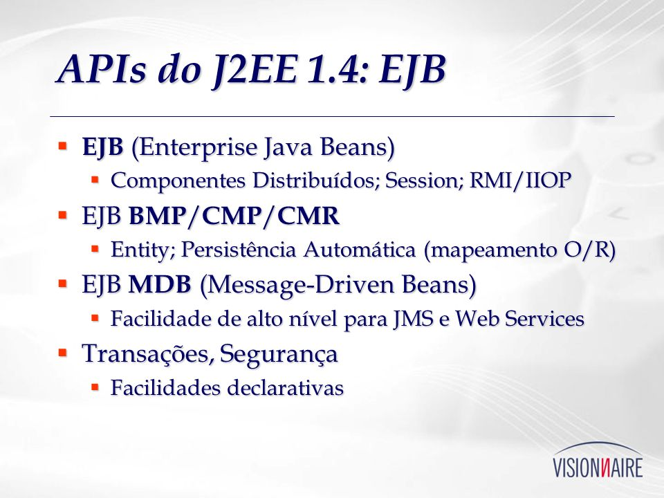 APIs do J2EE 1.4: EJB EJB (Enterprise Java Beans) EJB BMP/CMP/CMR