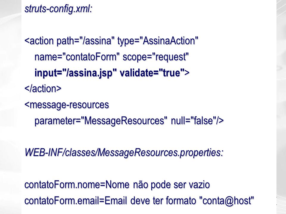 struts-config.xml: <action path= /assina type= AssinaAction name= contatoForm scope= request input= /assina.jsp validate= true >