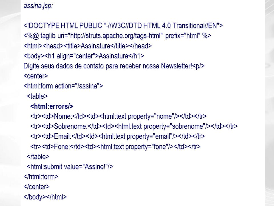 assina.jsp: <!DOCTYPE HTML PUBLIC -//W3C//DTD HTML 4.0 Transitional//EN > <%@ taglib uri= http://struts.apache.org/tags-html prefix= html %>