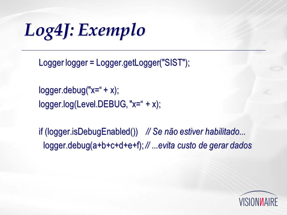 Log4J: Exemplo Logger logger = Logger.getLogger( SIST );