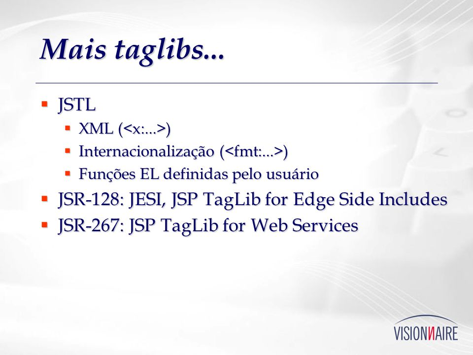 Mais taglibs... JSTL JSR-128: JESI, JSP TagLib for Edge Side Includes