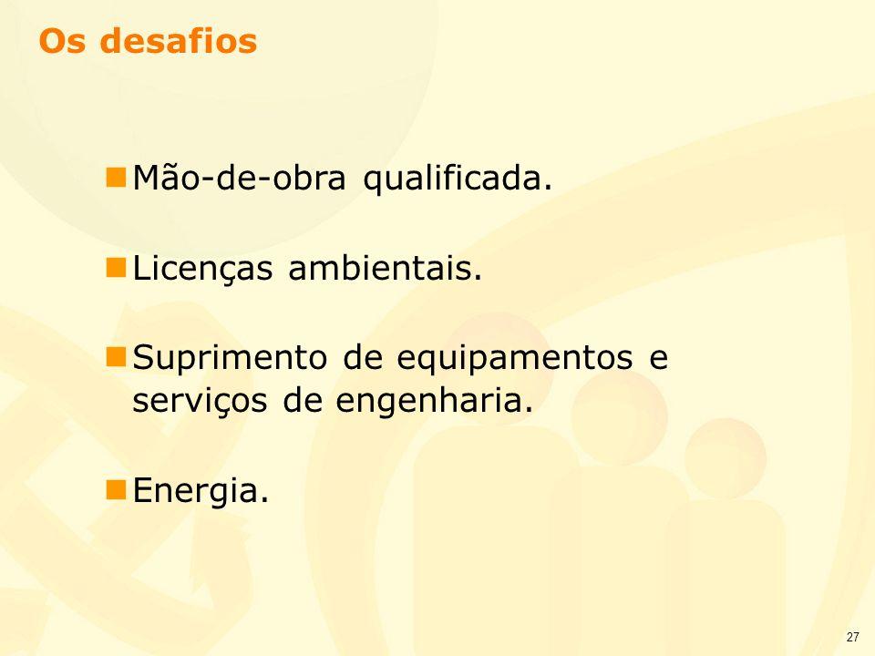Os desafios Mão-de-obra qualificada. Licenças ambientais. Suprimento de equipamentos e serviços de engenharia.