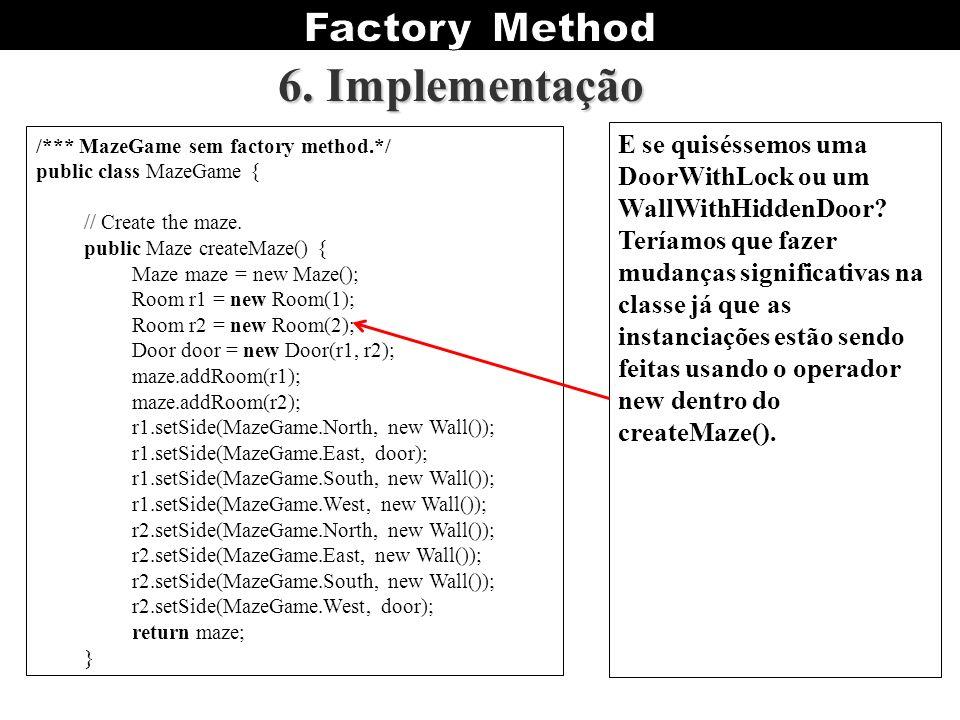 6. Implementação /*** MazeGame sem factory method.*/ public class MazeGame { // Create the maze. public Maze createMaze() {