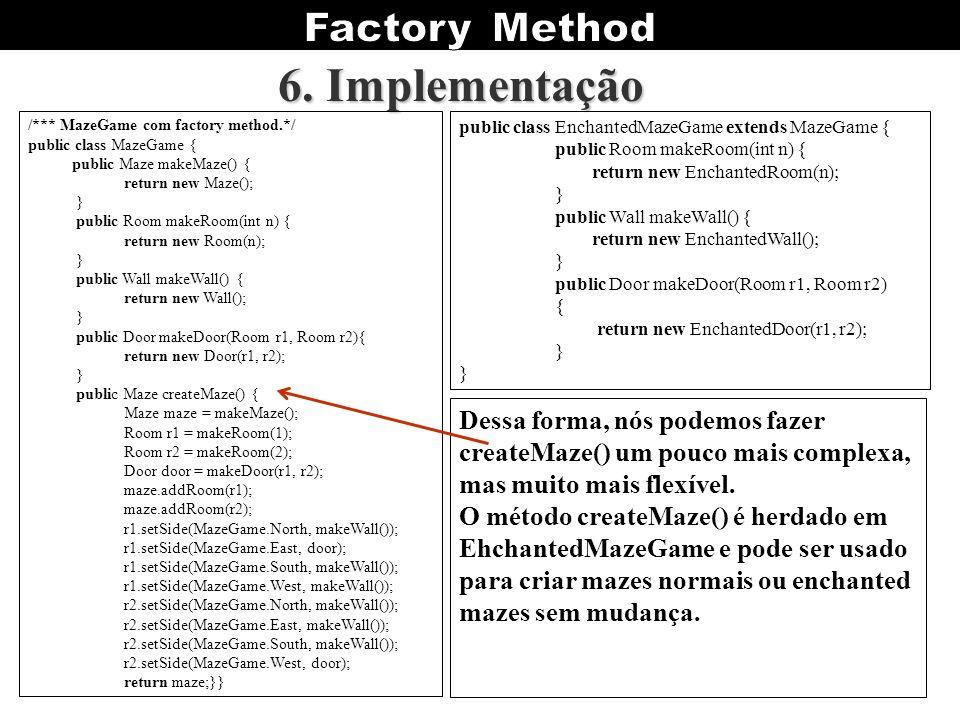 6. Implementação /*** MazeGame com factory method.*/ public class MazeGame { public Maze makeMaze() {