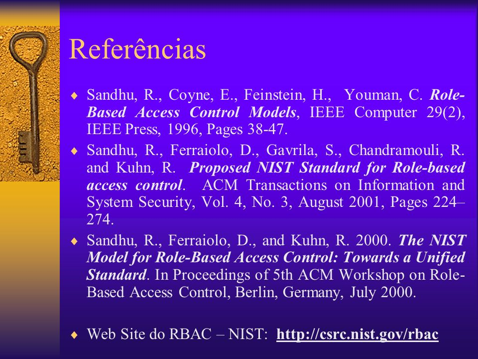 Referências Sandhu, R., Coyne, E., Feinstein, H., Youman, C. Role-Based Access Control Models, IEEE Computer 29(2), IEEE Press, 1996, Pages 38-47.
