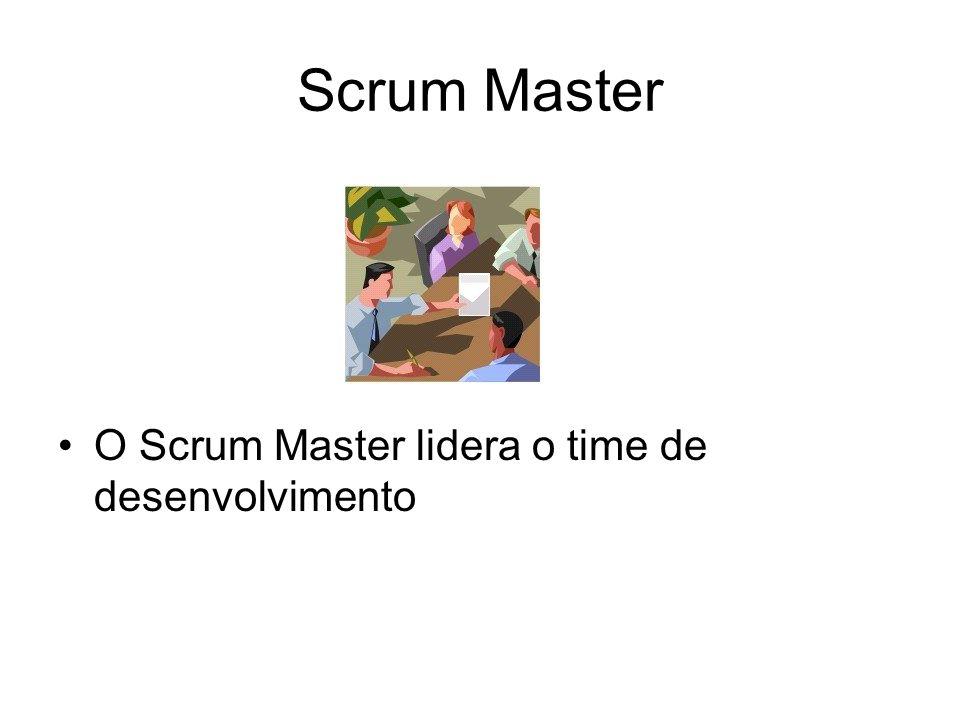 Scrum Master O Scrum Master lidera o time de desenvolvimento