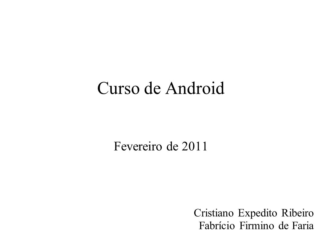 Curso de Android Fevereiro de 2011 Cristiano Expedito Ribeiro