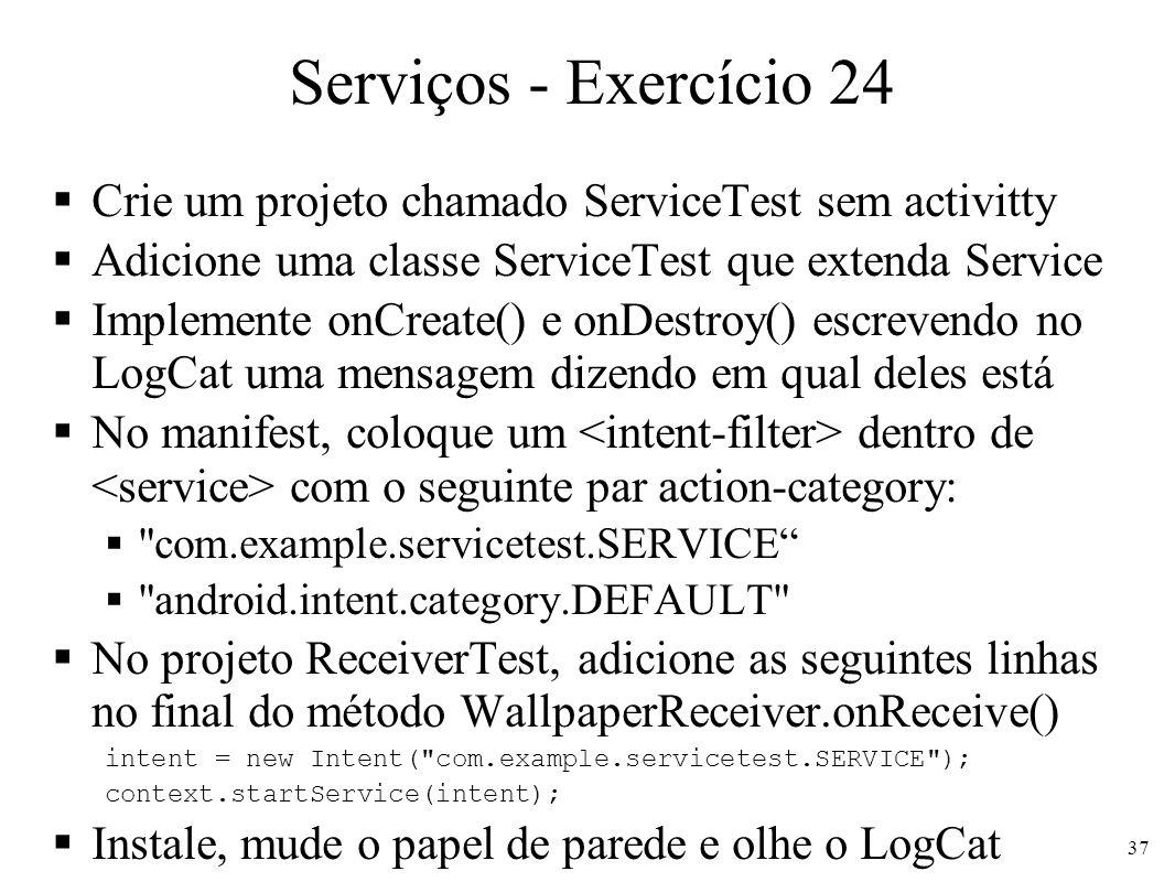 Serviços - Exercício 24 Crie um projeto chamado ServiceTest sem activitty. Adicione uma classe ServiceTest que extenda Service.