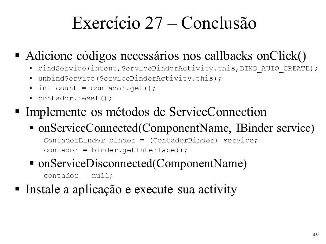 Exercício 27 – ConclusãoAdicione códigos necessários nos callbacks onClick() bindService(intent,ServiceBinderActivity.this,BIND_AUTO_CREATE);