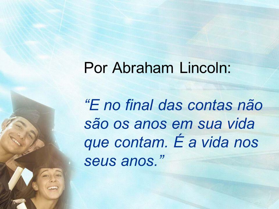 Por Abraham Lincoln: E no final das contas não são os anos em sua vida que contam.