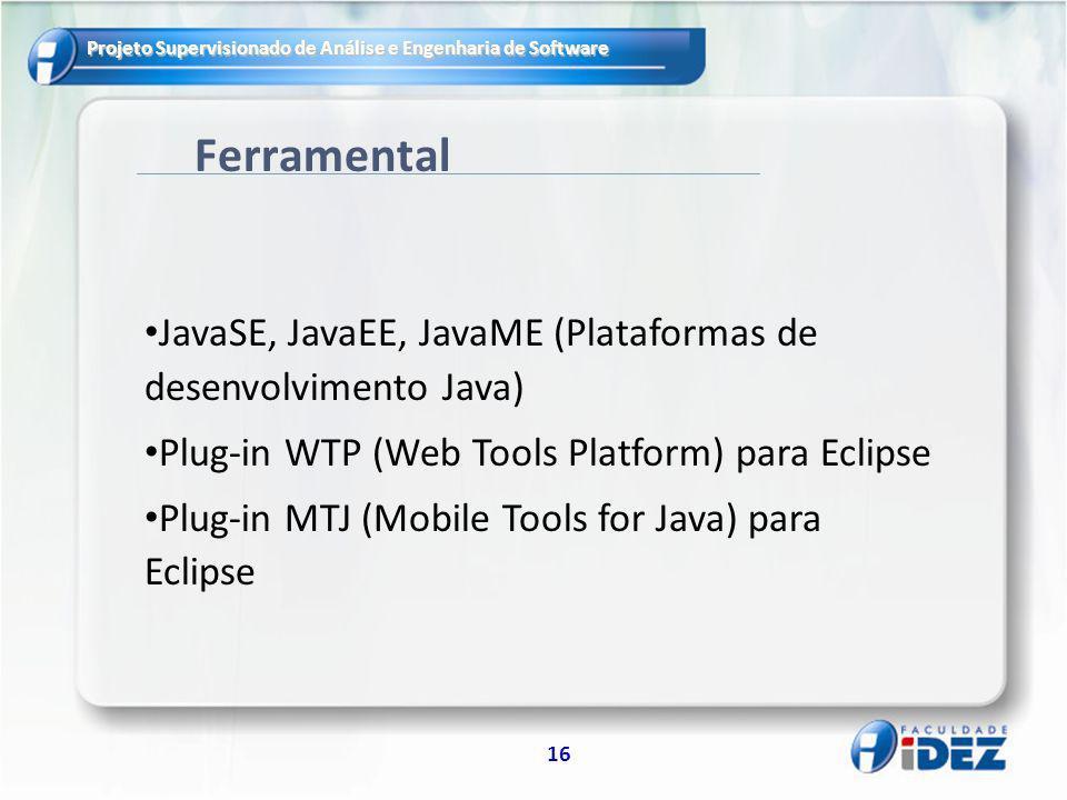 Ferramental JavaSE, JavaEE, JavaME (Plataformas de desenvolvimento Java) Plug-in WTP (Web Tools Platform) para Eclipse.