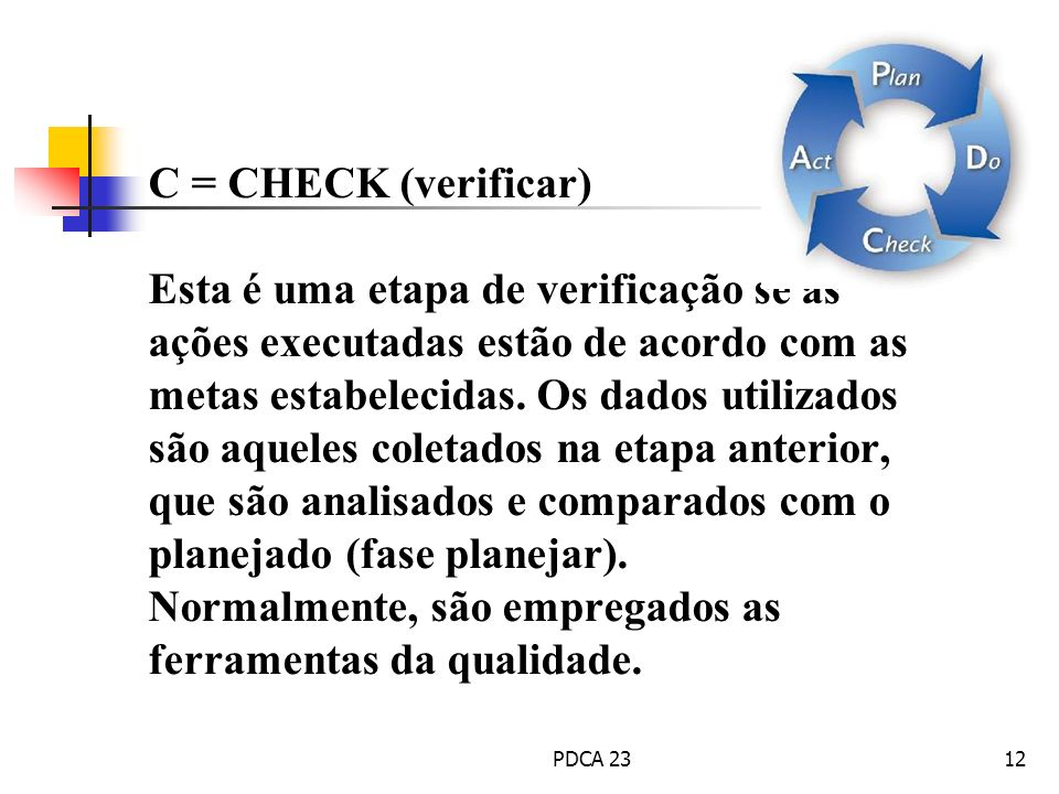 C = CHECK (verificar) Esta é uma etapa de verificação se as ações executadas estão de acordo com as metas estabelecidas. Os dados utilizados são aqueles coletados na etapa anterior, que são analisados e comparados com o planejado (fase planejar). Normalmente, são empregados as ferramentas da qualidade.