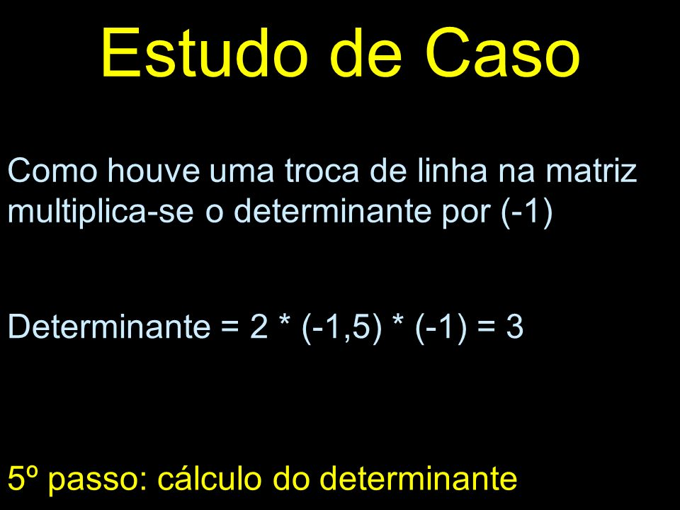 Estudo de CasoComo houve uma troca de linha na matriz multiplica-se o determinante por (-1) Determinante = 2 * (-1,5) * (-1) = 3.