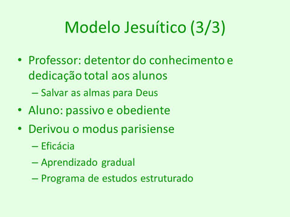 Modelo Jesuítico (3/3) Professor: detentor do conhecimento e dedicação total aos alunos. Salvar as almas para Deus.