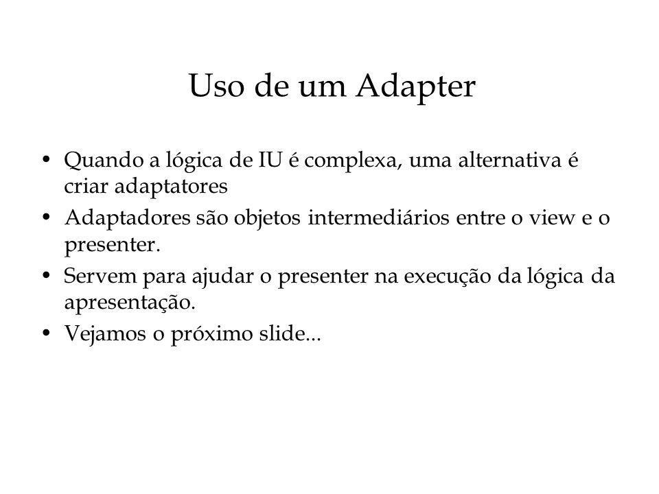 Uso de um Adapter Quando a lógica de IU é complexa, uma alternativa é criar adaptatores.