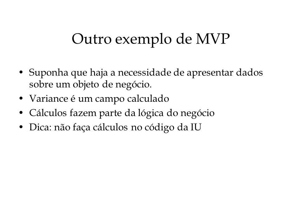Outro exemplo de MVP Suponha que haja a necessidade de apresentar dados sobre um objeto de negócio.