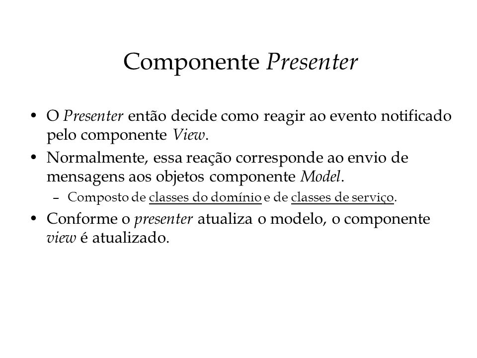 Componente Presenter O Presenter então decide como reagir ao evento notificado pelo componente View.