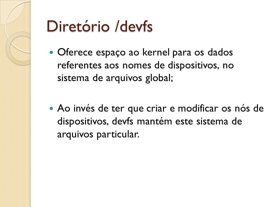 Diretório /devfs Oferece espaço ao kernel para os dados referentes aos nomes de dispositivos, no sistema de arquivos global;
