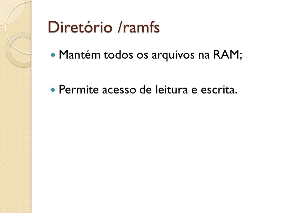 Diretório /ramfs Mantém todos os arquivos na RAM;