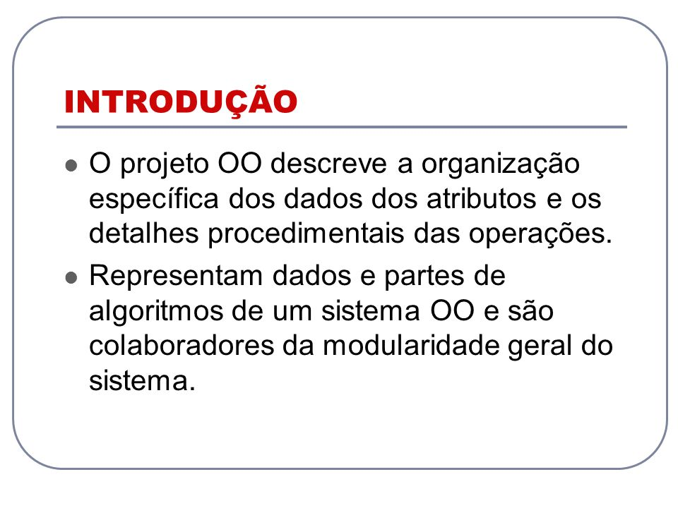 INTRODUÇÃO O projeto OO descreve a organização específica dos dados dos atributos e os detalhes procedimentais das operações.