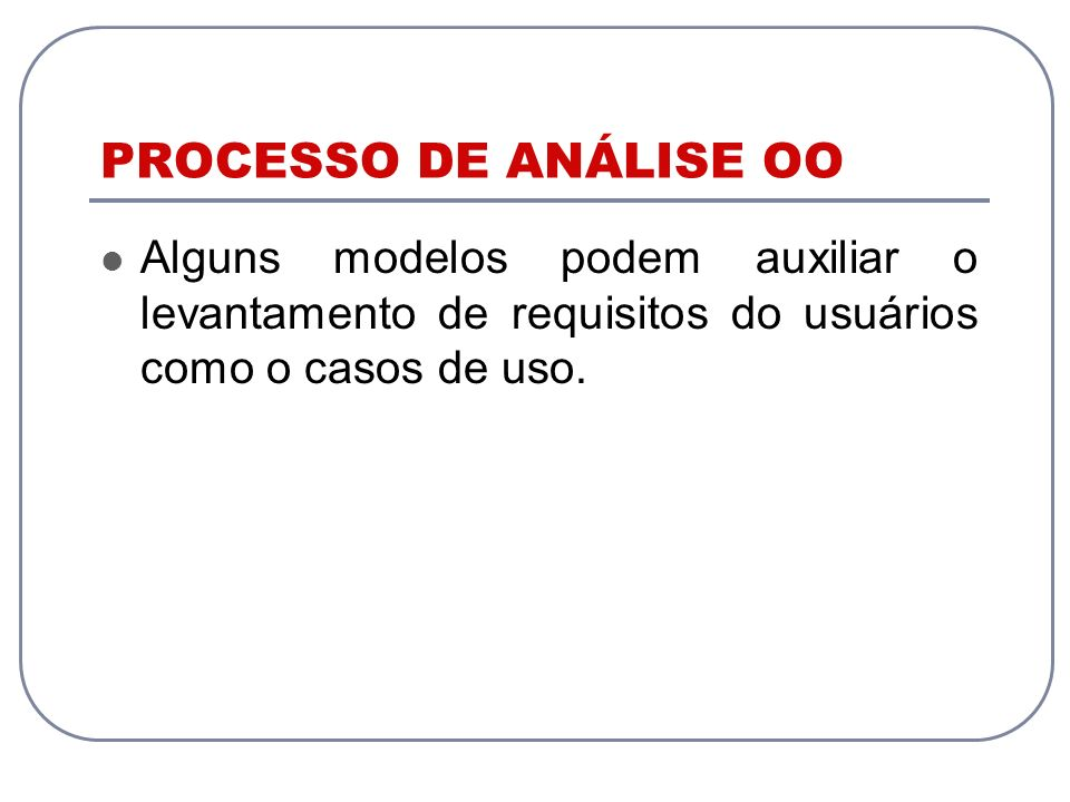 PROCESSO DE ANÁLISE OO Alguns modelos podem auxiliar o levantamento de requisitos do usuários como o casos de uso.