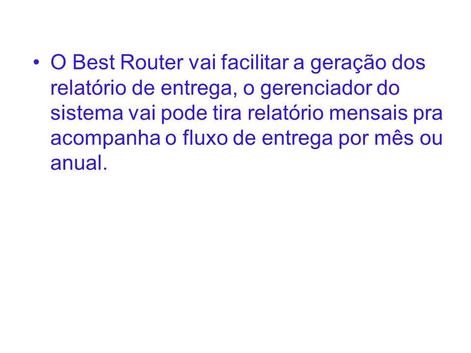 O Best Router vai facilitar a geração dos relatório de entrega, o gerenciador do sistema vai pode tira relatório mensais pra acompanha o fluxo de entrega por mês ou anual.