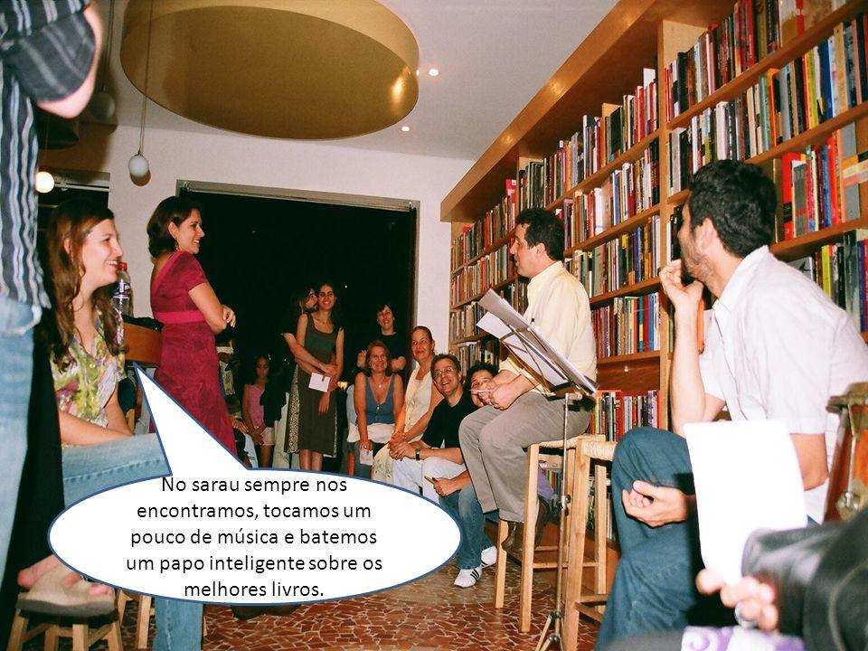 No sarau sempre nos encontramos, tocamos um pouco de música e batemos um papo inteligente sobre os melhores livros.