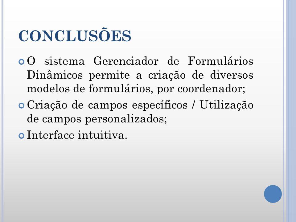 CONCLUSÕES O sistema Gerenciador de Formulários Dinâmicos permite a criação de diversos modelos de formulários, por coordenador;