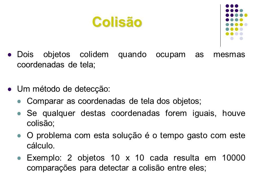 Colisão Dois objetos colidem quando ocupam as mesmas coordenadas de tela; Um método de detecção: Comparar as coordenadas de tela dos objetos;