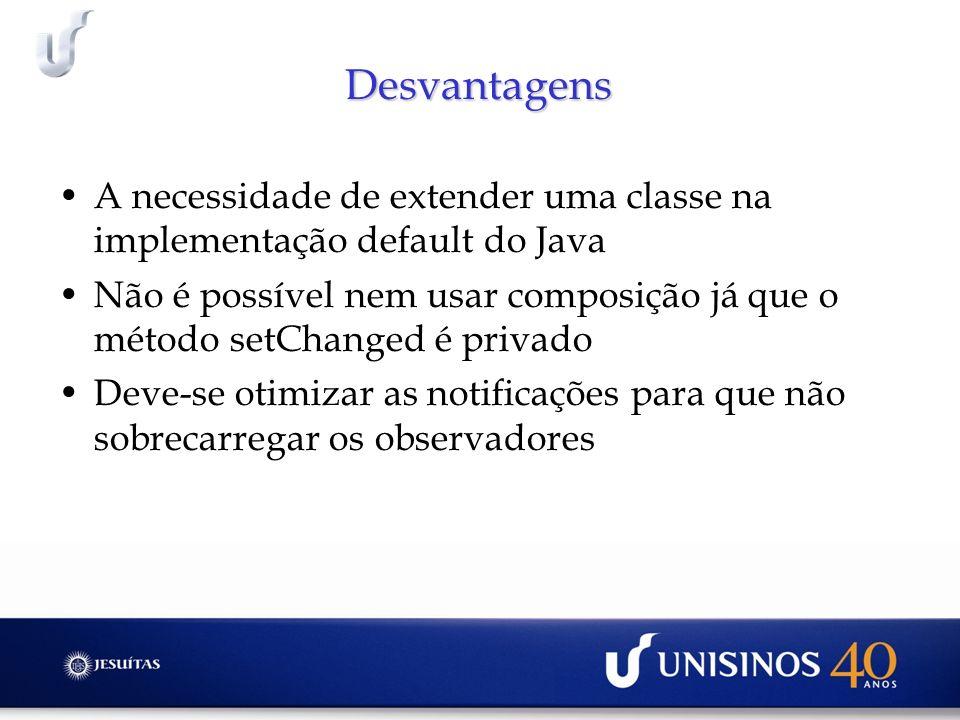 Desvantagens A necessidade de extender uma classe na implementação default do Java.