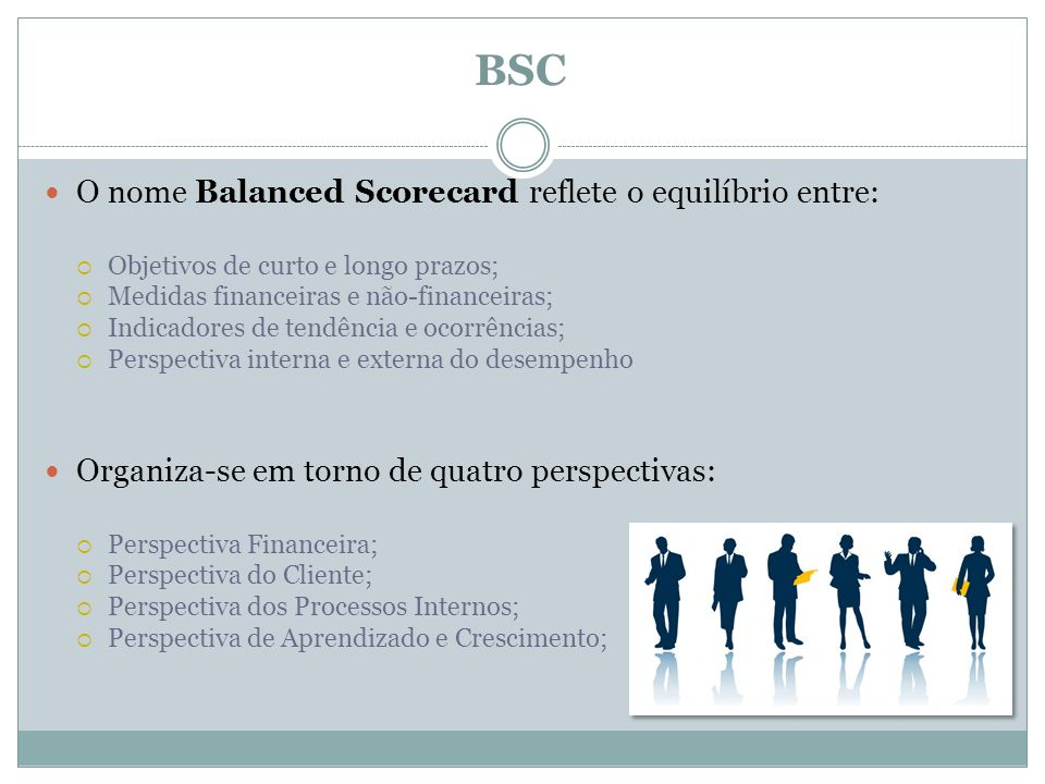 BSC O nome Balanced Scorecard reflete o equilíbrio entre: