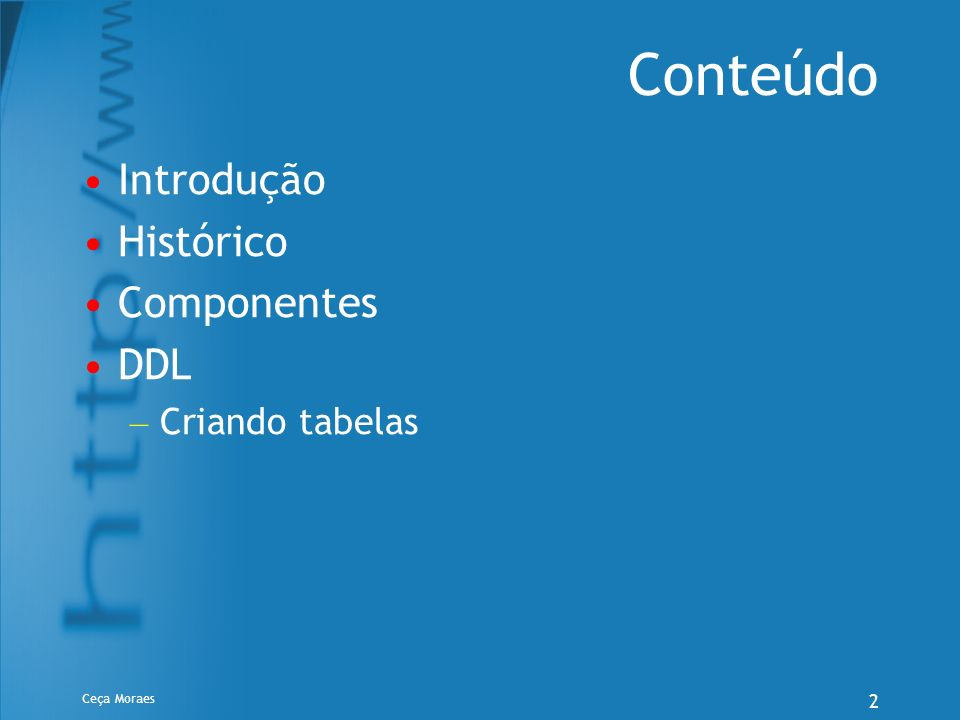 Conteúdo Introdução Histórico Componentes DDL Criando tabelas