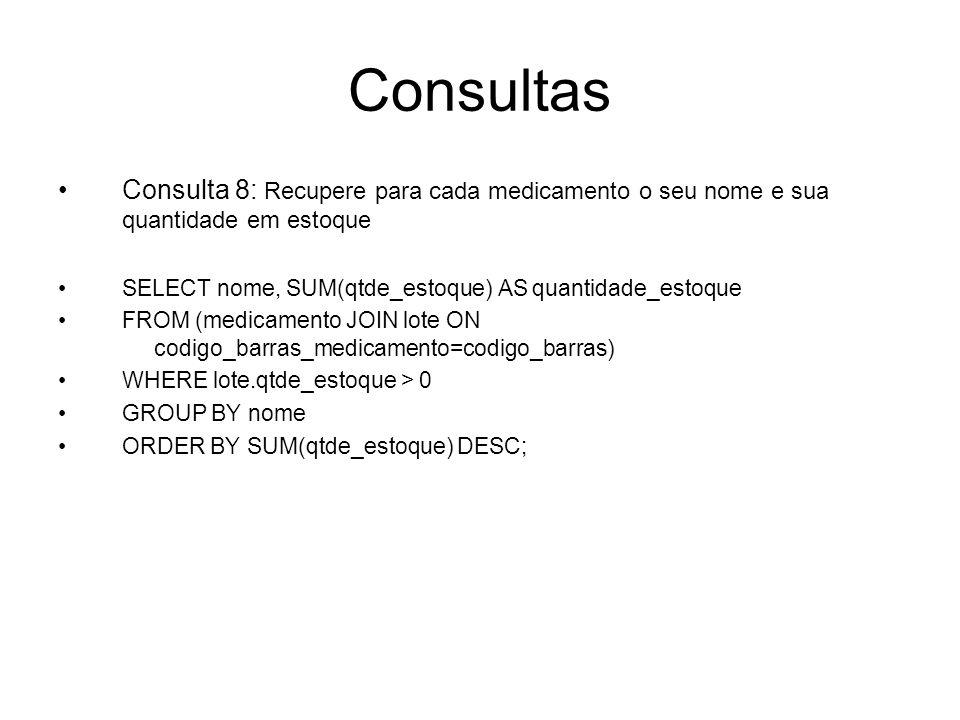 Consultas Consulta 8: Recupere para cada medicamento o seu nome e sua quantidade em estoque. SELECT nome, SUM(qtde_estoque) AS quantidade_estoque.