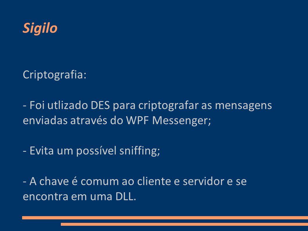 Sigilo Criptografia: - Foi utlizado DES para criptografar as mensagens enviadas através do WPF Messenger;
