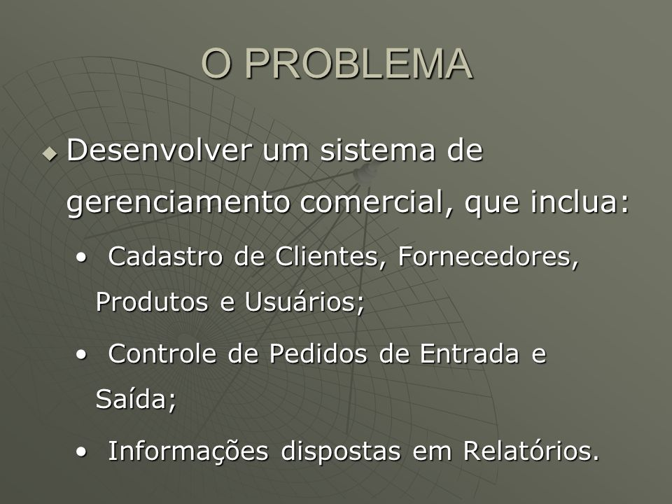 O PROBLEMA Desenvolver um sistema de gerenciamento comercial, que inclua: Cadastro de Clientes, Fornecedores, Produtos e Usuários;