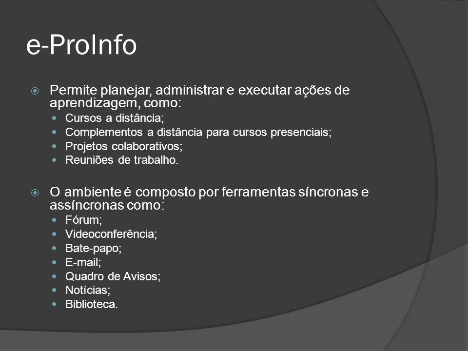 e-ProInfo Permite planejar, administrar e executar ações de aprendizagem, como: Cursos a distância;