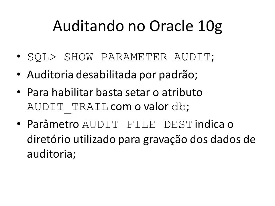Auditando no Oracle 10g SQL> SHOW PARAMETER AUDIT;