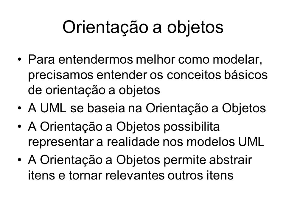 Orientação a objetos Para entendermos melhor como modelar, precisamos entender os conceitos básicos de orientação a objetos.