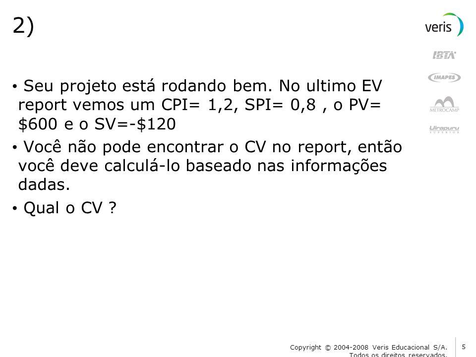 2) Seu projeto está rodando bem. No ultimo EV report vemos um CPI= 1,2, SPI= 0,8 , o PV= $600 e o SV=-$120.