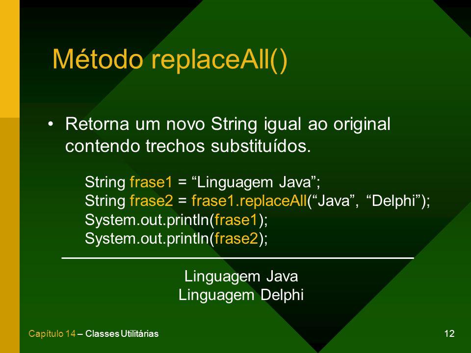 Método replaceAll() Retorna um novo String igual ao original contendo trechos substituídos. String frase1 = Linguagem Java ;