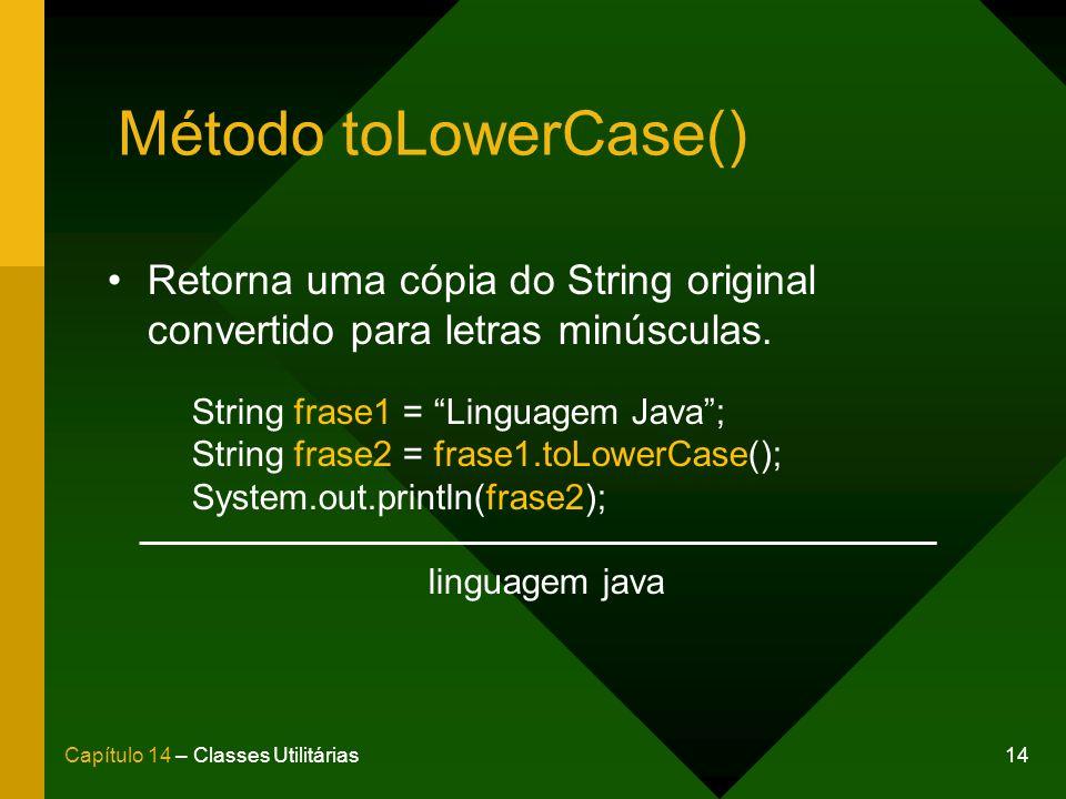 Método toLowerCase() Retorna uma cópia do String original convertido para letras minúsculas. String frase1 = Linguagem Java ;