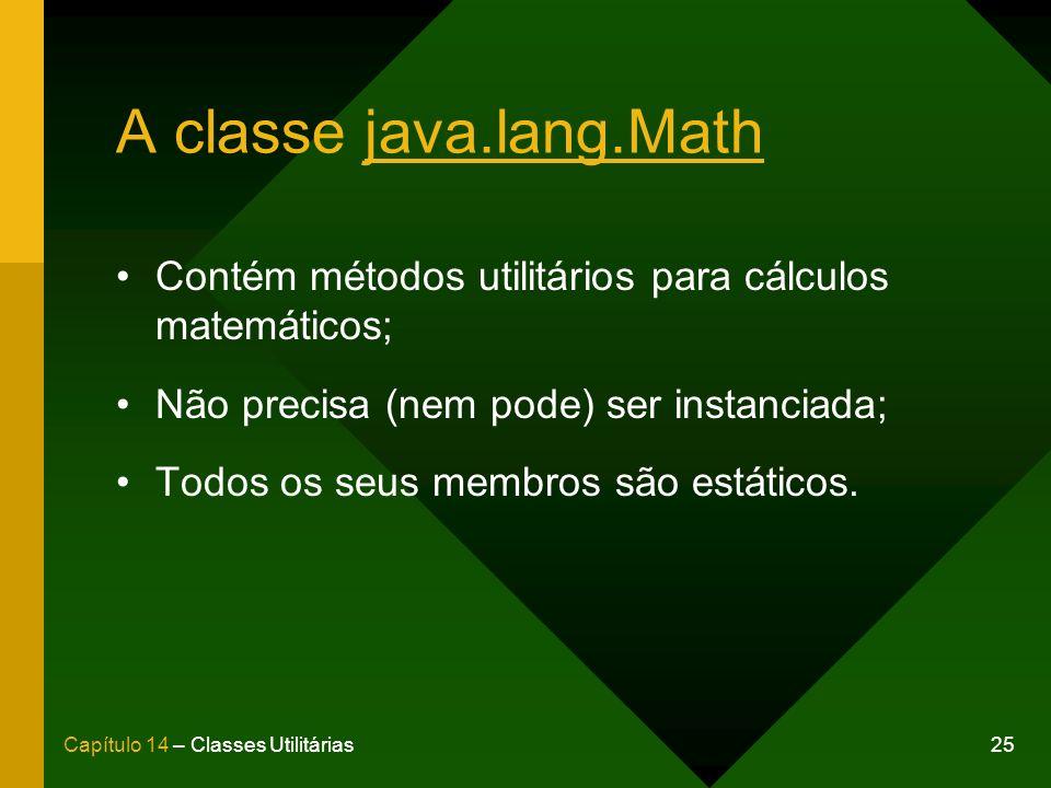 A classe java.lang.Math Contém métodos utilitários para cálculos matemáticos; Não precisa (nem pode) ser instanciada;