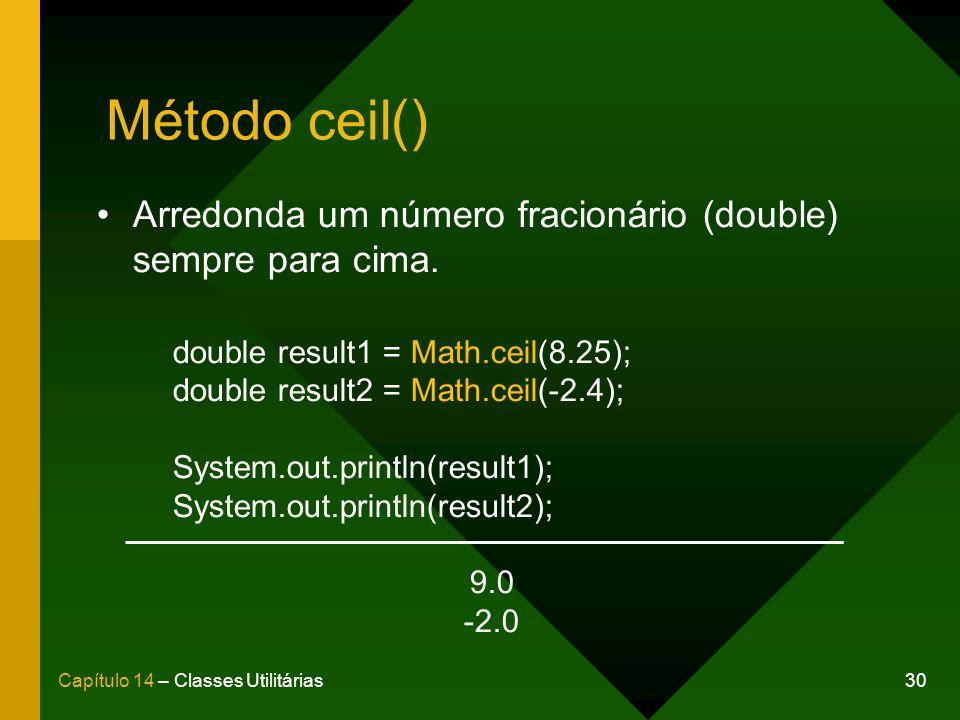 Método ceil() Arredonda um número fracionário (double) sempre para cima. double result1 = Math.ceil(8.25);