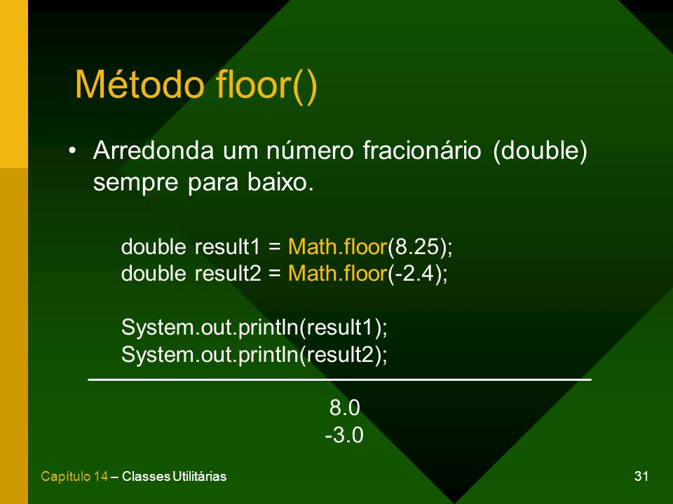 Método floor() Arredonda um número fracionário (double) sempre para baixo. double result1 = Math.floor(8.25);