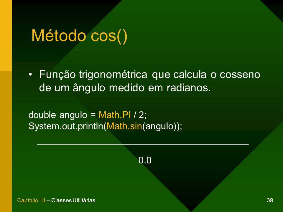 Método cos() Função trigonométrica que calcula o cosseno de um ângulo medido em radianos. double angulo = Math.PI / 2;