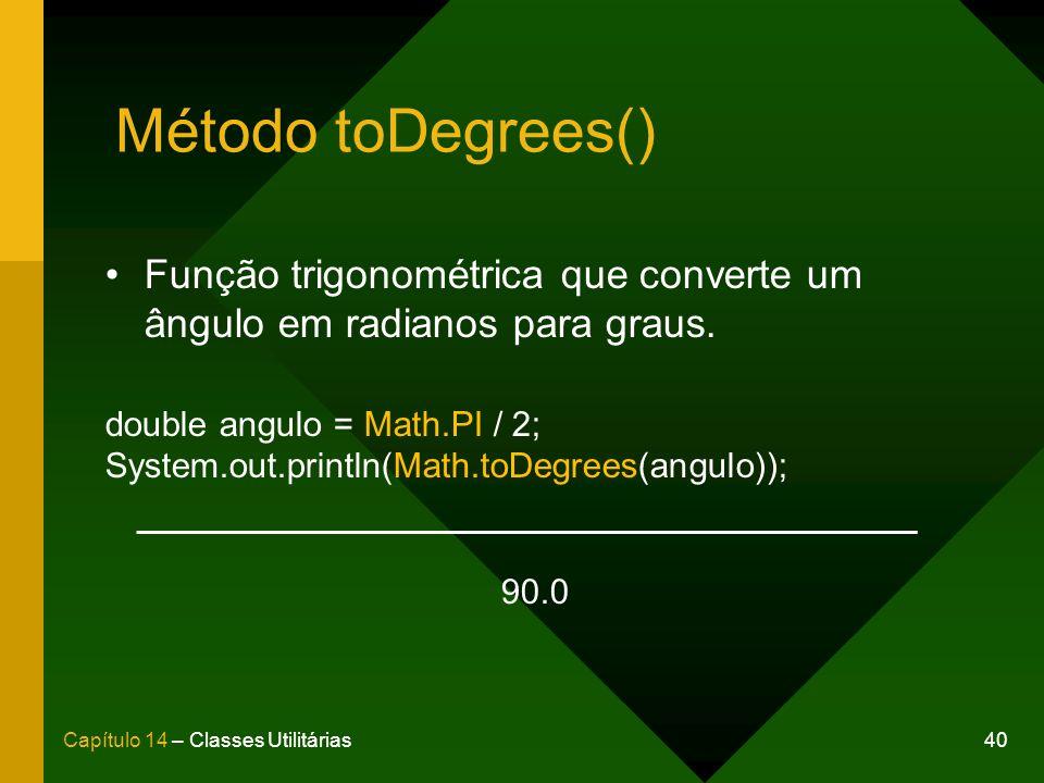 Método toDegrees() Função trigonométrica que converte um ângulo em radianos para graus. double angulo = Math.PI / 2;